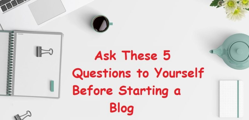 Ask These 5 Questions to Yourself Before Starting a Blog